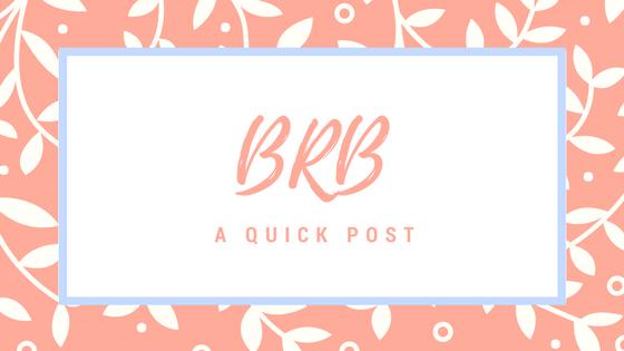 BRB…..A quick post